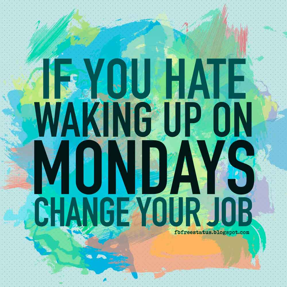 If you hate waking up on Mondays, change your job.