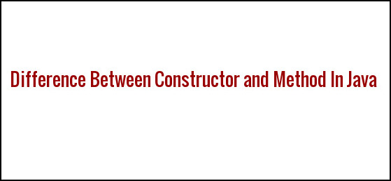 Difference Between Constructor and Method In Java
