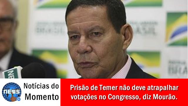 Mourão: prisão de Temer não deve atrapalhar votações no Congresso.