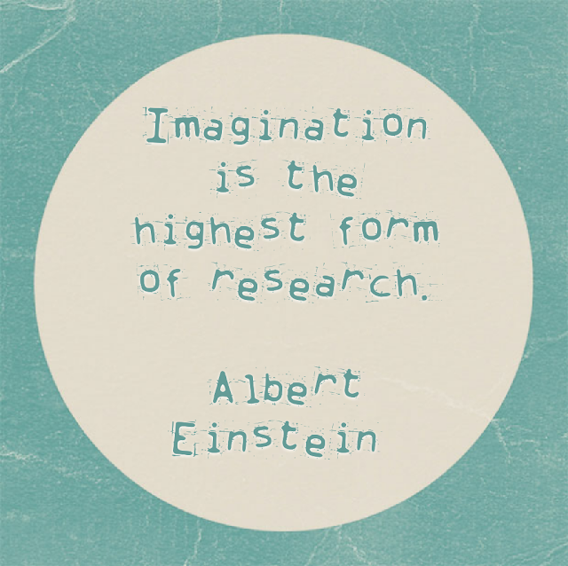 Imagination is the highest form of research. - Albert Einstein