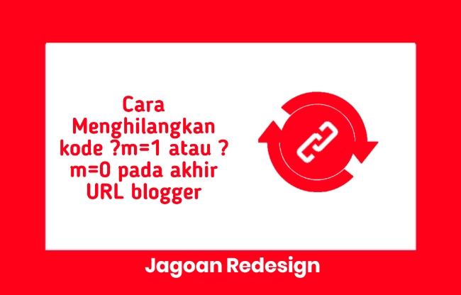 Cara Menghilangkan kode ?m=1 atau ?m=0 pada akhir URL blogger
