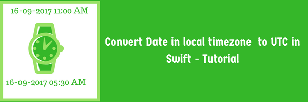 Convert Date in local timezone to UTC in Swift - Tutorial