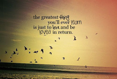 Learning to love Quotes and images: the greatest thing you'll ever learn is just to  love and be loved in  return.
