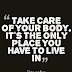 TAKE CARE OF YOUR BODY. IT'S THE ONLY PLACE YOU HAVE TO LIVE IN