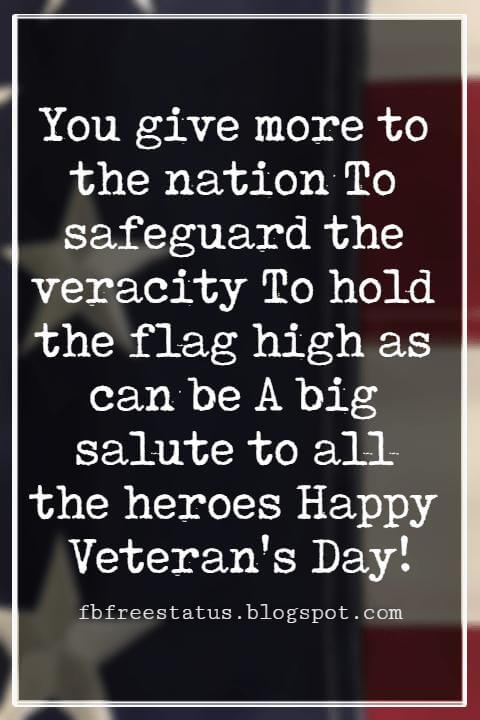 Happy Veterans Day Quotes & Happy Veterans Day Messages, You give more to the nation To safeguard the veracity To hold the flag high as can be A big salute to all the heroes Happy Veteran's Day!