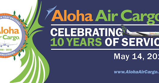 Aloha Air Cargo celebrates 10th anniversary on May 14, 2018
