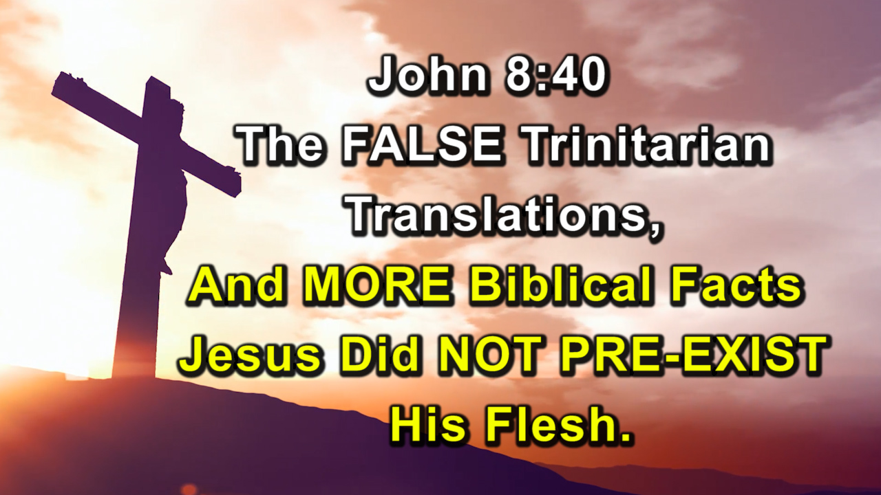John 8:40 The FALSE Trinitarian Translations, And MORE Biblical Facts Jesus Did NOT PRE-EXIST.