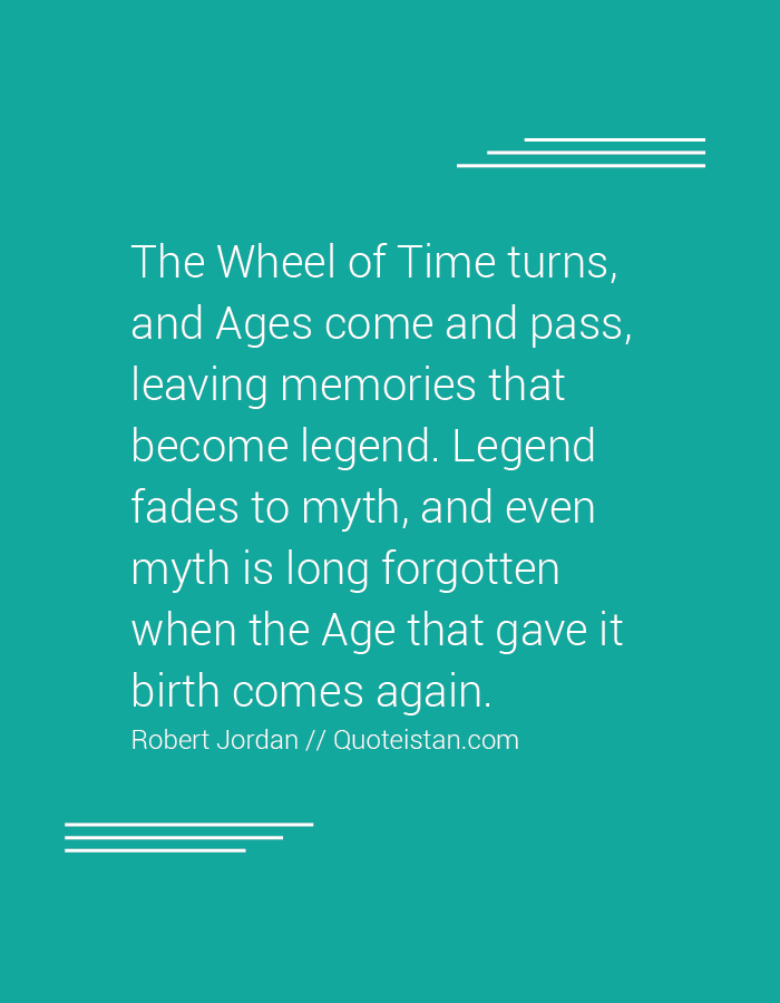 The Wheel of Time turns, and Ages come and pass, leaving memories that become legend. Legend fades to myth, and even myth is long forgotten when the Age that gave it birth comes again.