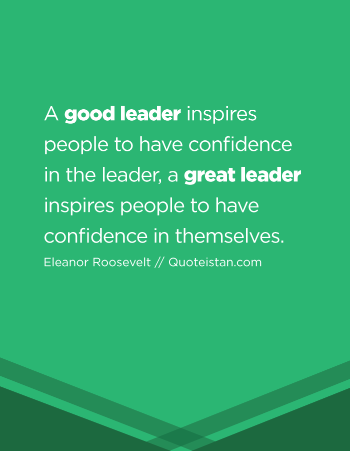A good leader inspires people to have confidence in the leader, a great leader inspires people to have confidence in themselves.