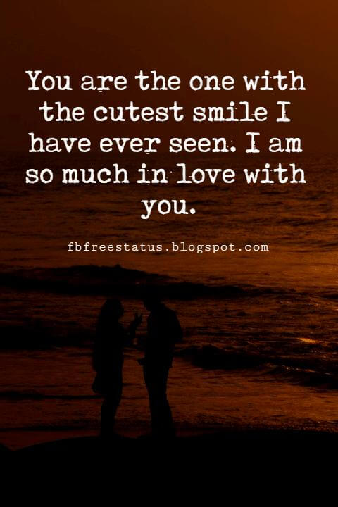 love quotes sayings, You are the one with the cutest smile I have ever seen. I am so much in love with you.