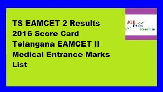 TS EAMCET 2 Results 2016 Score Card Telangana EAMCET II Medical Entrance Marks List