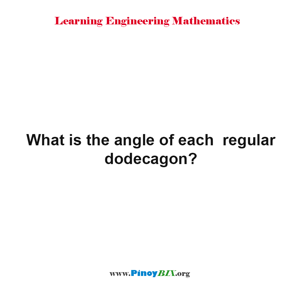 What is the value of each angle of regular dodecagon?