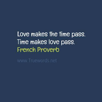 Love makes the time pass. Time makes love pass.