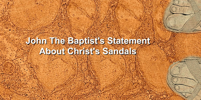 Do you know what John the Baptist said about Christ's sandals?