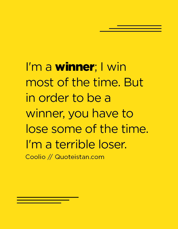 I'm a winner; I win most of the time. But in order to be a winner, you have to lose some of the time. I'm a terrible loser.