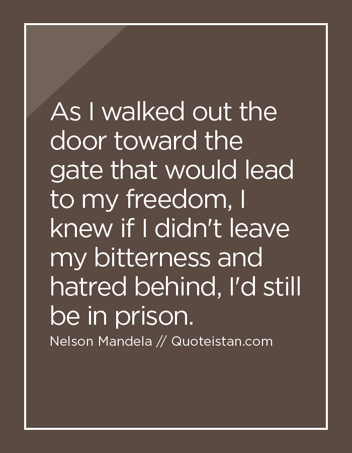 As I walked out the door toward the gate that would lead to my freedom, I knew if I didn't leave my bitterness and hatred behind, I'd still be in prison.
