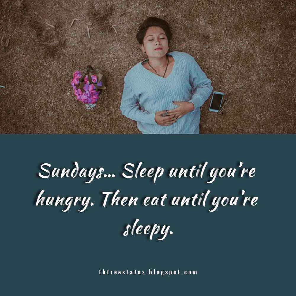 Sundays� Sleep until you�re hungry. Then eat until you�re sleepy.