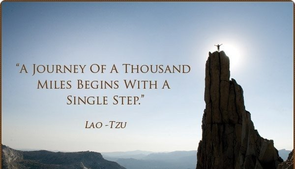 The journey of a thousand miles begins with one step.- Tao Tzu