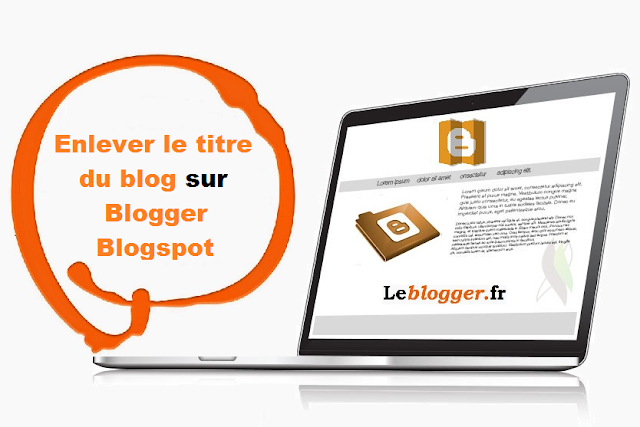 Enlever le titre du blog sur Blogger Blogspot