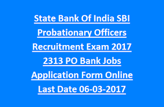 State Bank Of India SBI Probationary Officers Recruitment Exam 2017 2313 PO Bank Jobs Application Form Online Last Date 06-03-2017
