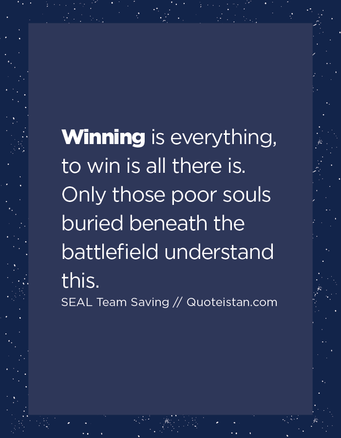 Winning is everything, to win is all there is. Only those poor souls buried beneath the battlefield understand this.