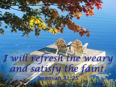 I will refresh the weary and satisfy the faint. Jeremiah 31:25