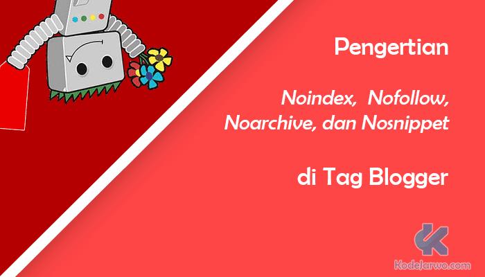 Pengertian Noindex, Nofollow, Noarchive, dan Nosnippet di Tag Blogger