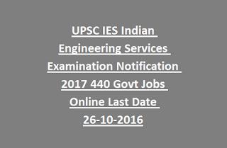 UPSC IES Indian Engineering Services Examination Notification 2017 440 Govt Jobs Online Last Date 26-10-2016