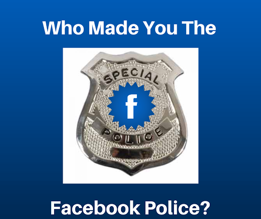 Who Made You The Facebook Police?