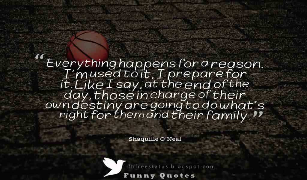 �Everything happens for a reason. I�m used to it, I prepare for it. Like I say, at the end of the day, those in charge of their own destiny are going to do what�s right for them and their family.� Basketball Quote by Shaquille O�Neal