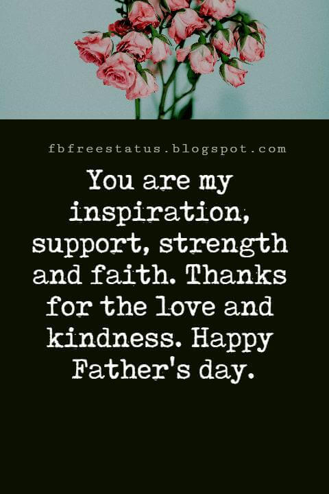 Happy Fathers Day Messages, You are my inspiration, support, strength and faith. Thanks for the love and kindness. Happy Father's day.