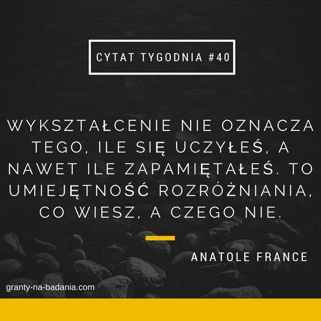 Wykształcenie nie oznacza tego, ile się uczyłeś, a nawet ile zapamiętałeś. To umiejętność rozróżniania, co wiesz, a czego nie. - Anatole France
