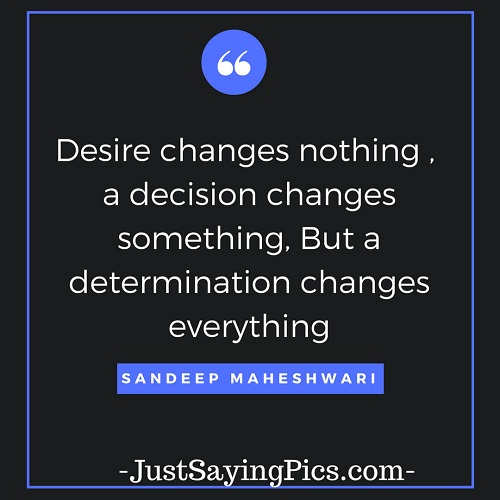 sandeep-maheshwari-quotes-Desire- changes-nothing-a-decision-changes-something-but-a-determination-changes-everything
