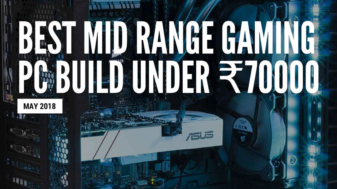 Best Mid Range Gaming PC Build Under 70,000 Rs | May 2018