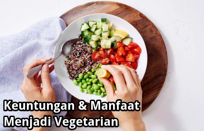 Keuntungan & Manfaat Menjadi Seorang Vegetarian Untuk Kesehatan