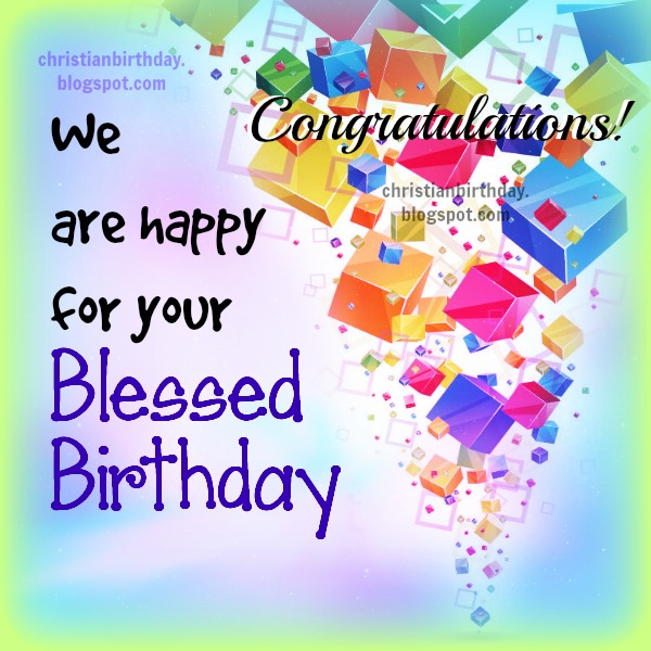 We are happy for your Blessed Birthday. Free christian birthday images by Mery Bracho, Free quotes for friends family mom, dad, son, daughter, sister. Free wishes.