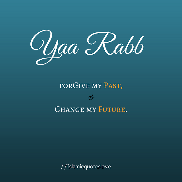 Yaa Rabb forgive my past, and change my future.