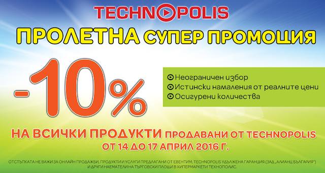 Супер Промоция в Технополис от 14-17 Април 2016  → 10%  отстъпка на всички стоки