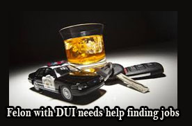 Felon with DUI needs help finding jobs