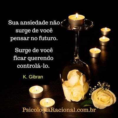 Sua ansiedade não surge de você pensar no futuro. Surge de você ficar querendo controlá-lo. Kahlil Gibran
