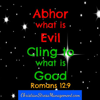 Abhor what is evil and cling to what is good. (Romans 12:9)