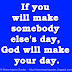 If you will make somebody else's day, God will make your day.