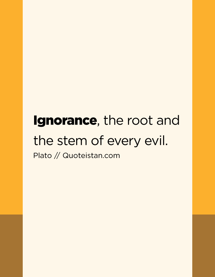 Ignorance, the root and the stem of every evil.