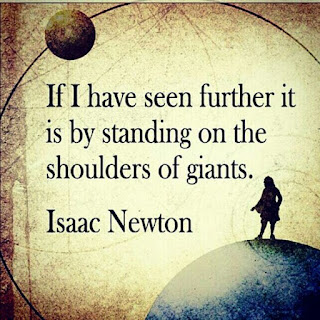 """If I have seen further it is by standing on the shoulders of giants."" - Isaac Newton"