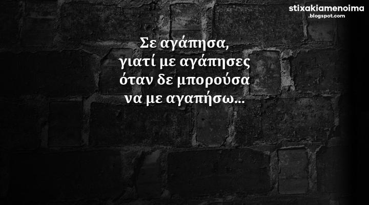 Σε αγάπησα, γιατί με αγάπησες όταν δε μπορούσα να με αγαπήσω...