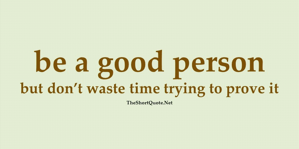 be a good person but don't waste time trying to prove it
