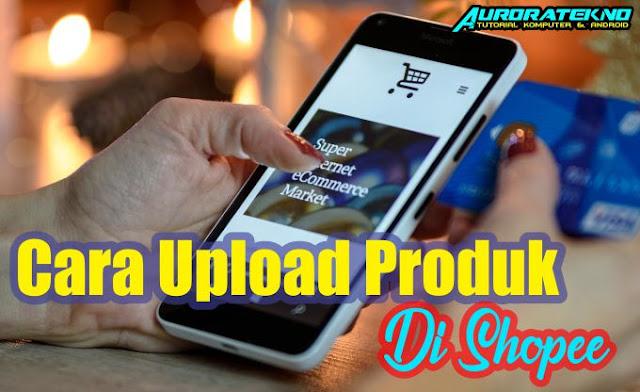Cara Upload Produk Di Shopee Dengan Mudah Dan Cepat