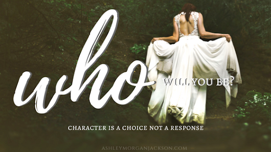 ASHLEY MORGAN JACKSON: But, who will you be? Character is a choice not a response