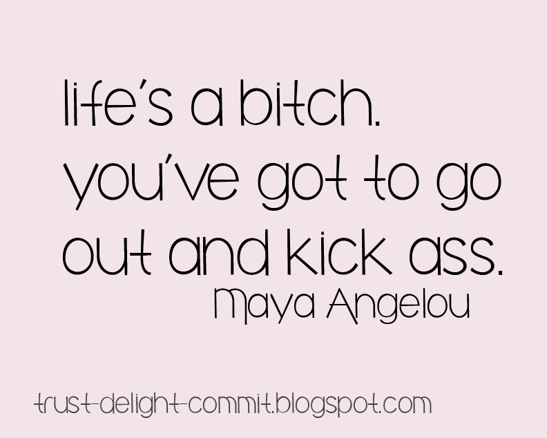 Life's a bitch you've got to go out and kick ass - Maya Angelou