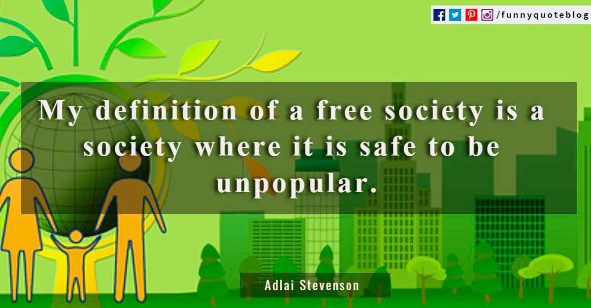 My definition of a free society is a society where it is safe to be unpopular.? - Adlai Stevenson, speech, Detroit, 1952